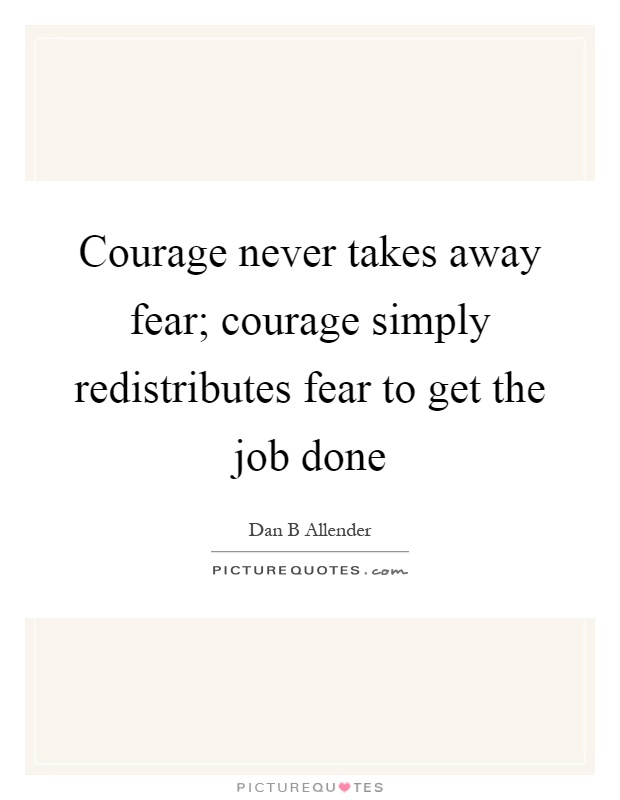 Courage never takes away fear; courage simply redistributes fear to get the job done Picture Quote #1