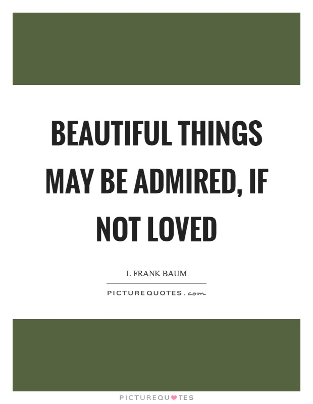 Beautiful things may be admired, if not loved Picture Quote #1