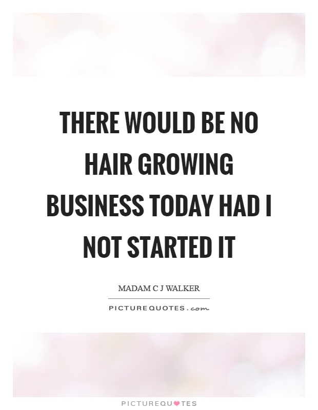 There would be no hair growing business today had I not started it Picture Quote #1