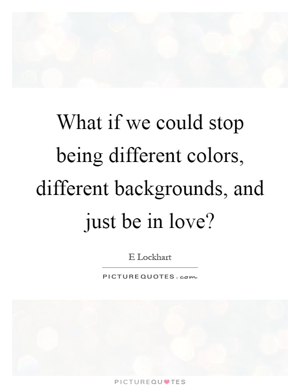 What if we could stop being different colors, different backgrounds, and just be in love? Picture Quote #1