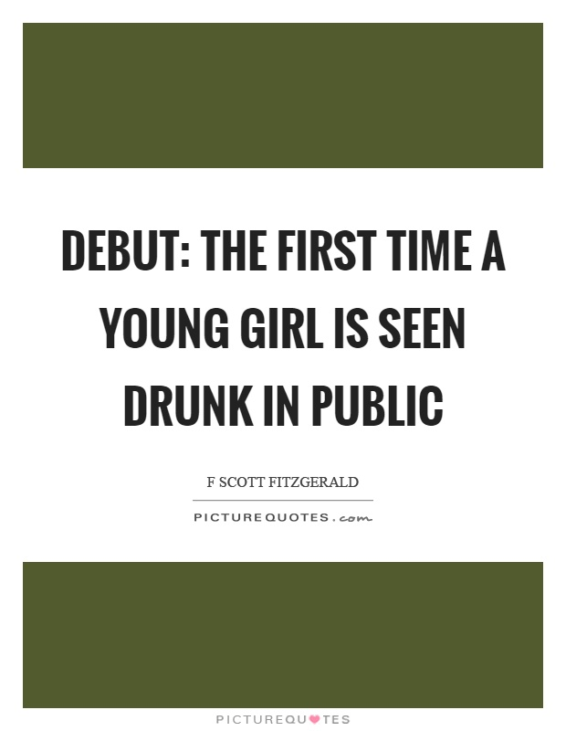 Debut: the first time a young girl is seen drunk in public Picture Quote #1