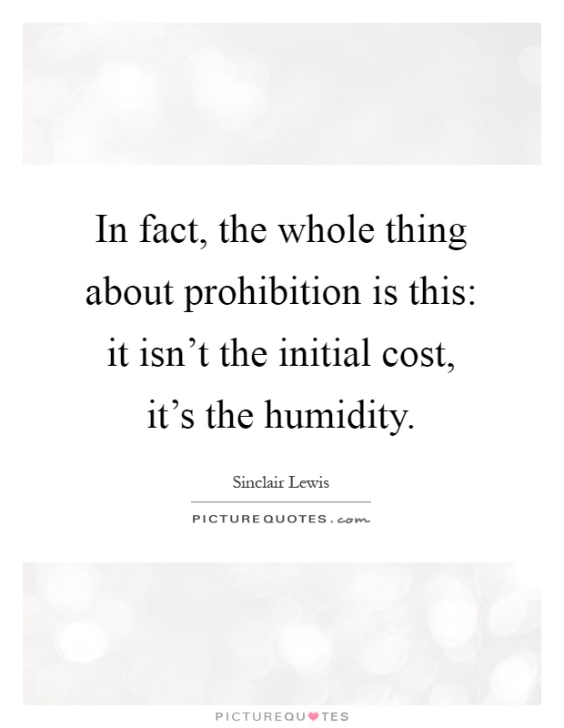 In fact, the whole thing about prohibition is this: it isn't the initial cost, it's the humidity Picture Quote #1