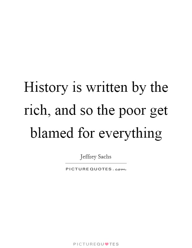 History is written by the rich, and so the poor get blamed for everything Picture Quote #1