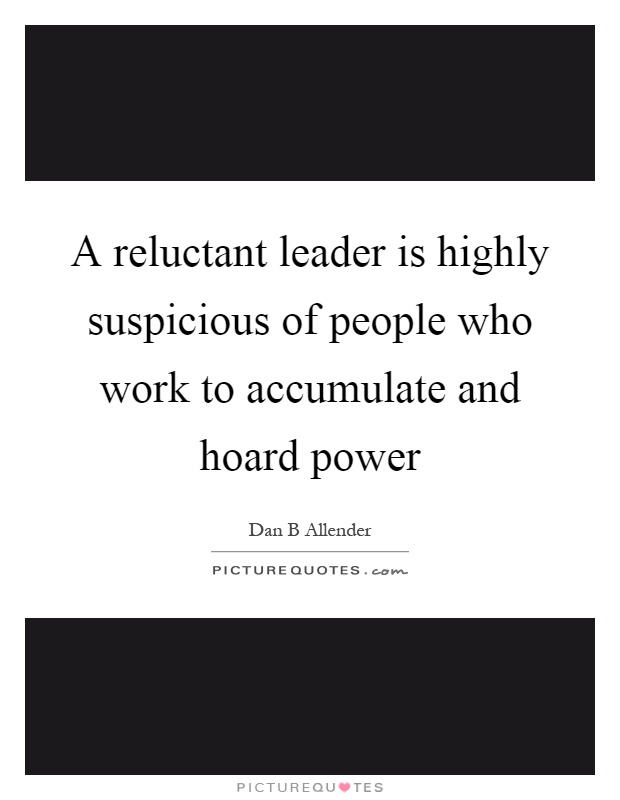 A reluctant leader is highly suspicious of people who work to accumulate and hoard power Picture Quote #1