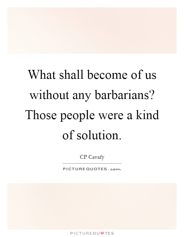 What shall become of us without any barbarians? Those people were a kind of solution Picture Quote #1