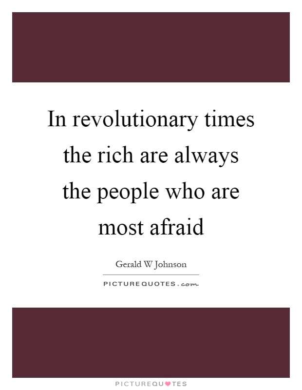 In revolutionary times the rich are always the people who are most afraid Picture Quote #1