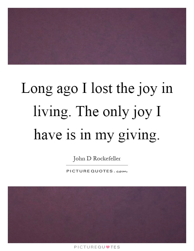 Long ago I lost the joy in living. The only joy I have is in my giving Picture Quote #1
