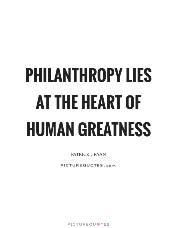 Philanthropy Lies At The Heart Of Human Greatness Picture Quotes Delectable Philanthropy Quotes
