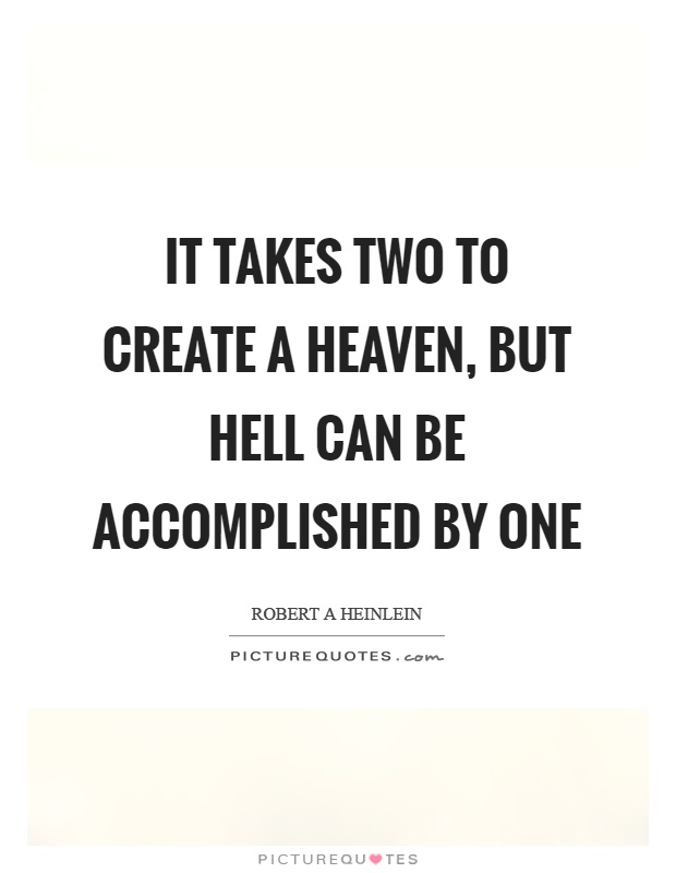 It takes two to create a heaven, but hell can be accomplished by one Picture Quote #1