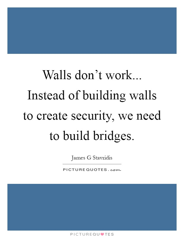 Walls don't work... Instead of building walls to create security, we need to build bridges Picture Quote #1