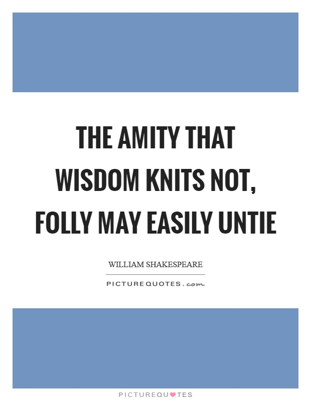 The amity that wisdom knits not, folly may easily untie Picture Quote #1
