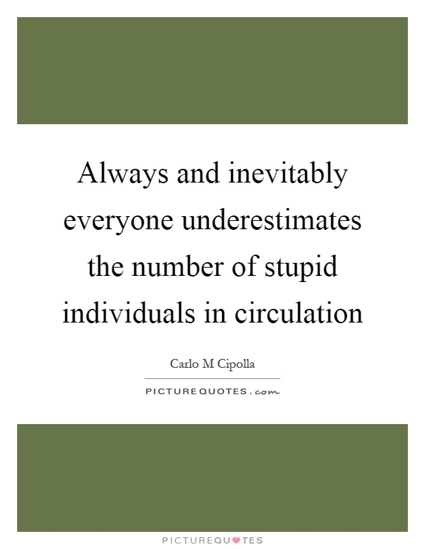 Always and inevitably everyone underestimates the number of stupid individuals in circulation Picture Quote #1
