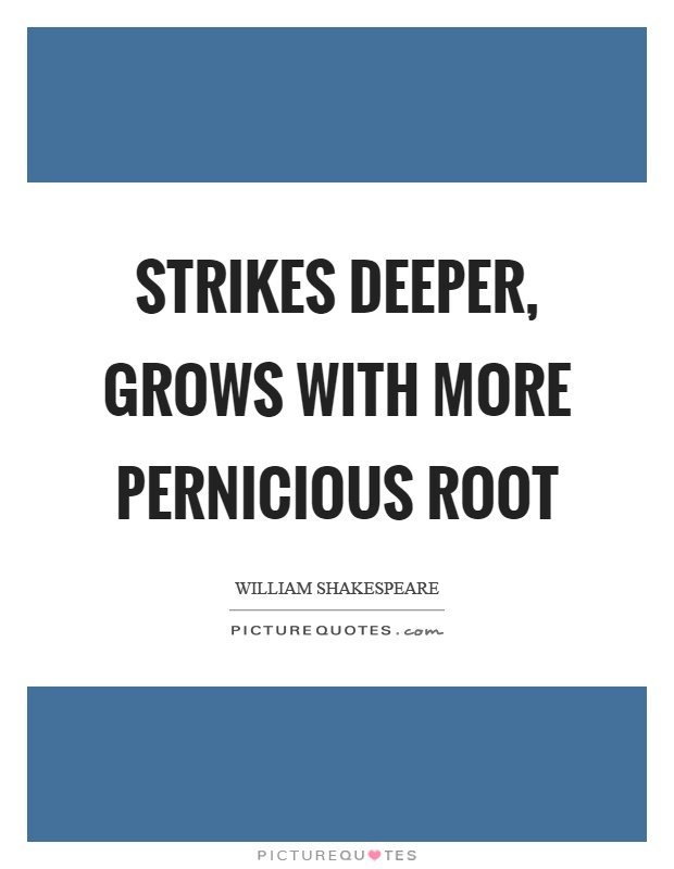 Strikes deeper, grows with more pernicious root Picture Quote #1