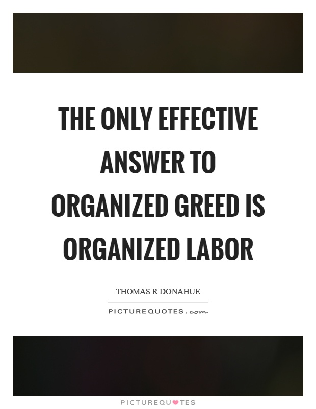 The only effective answer to organized greed is organized labor Picture Quote #1