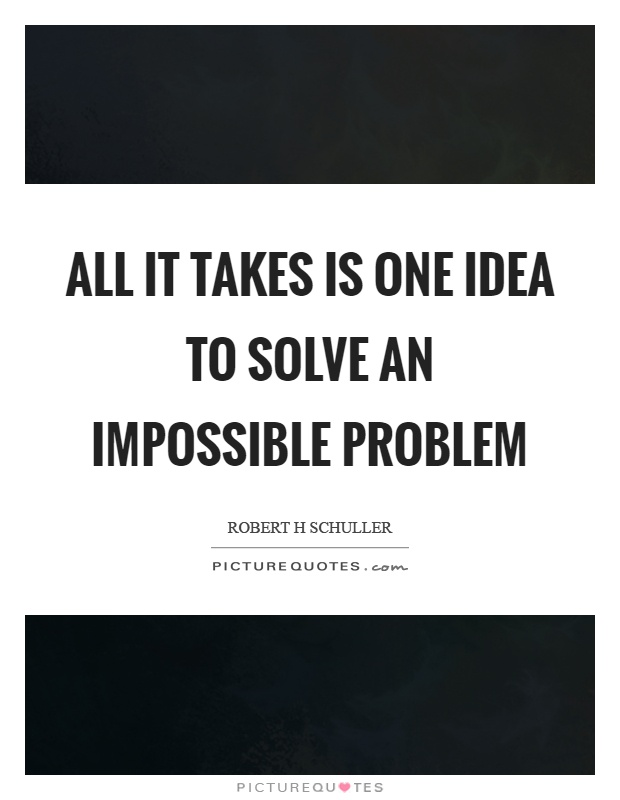 All it takes is one idea to solve an impossible problem Picture Quote #1
