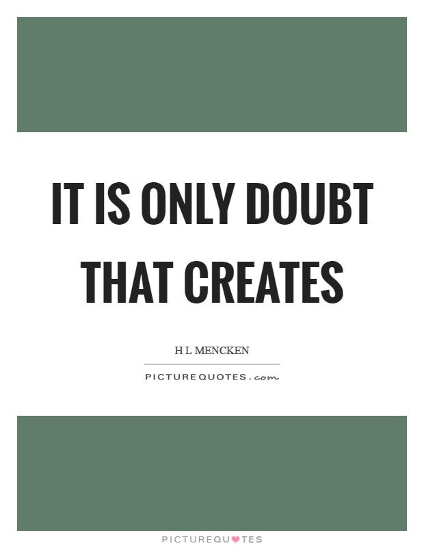It is only doubt that creates Picture Quote #1
