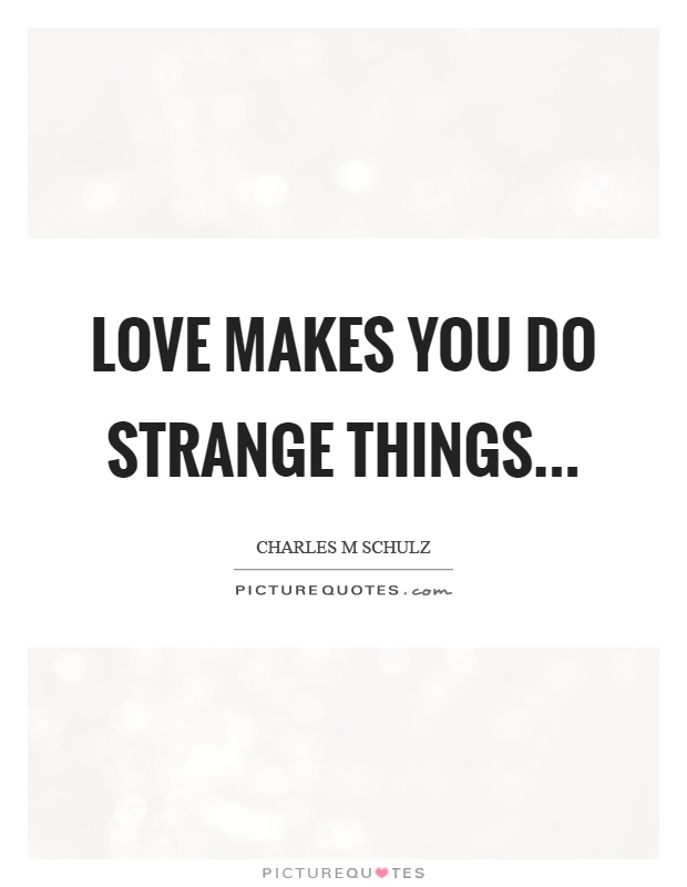 Love makes you do strange things Picture Quote #1