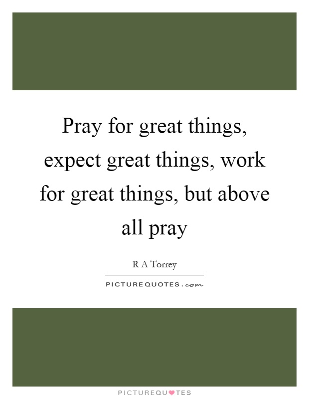 Pray for great things, expect great things, work for great things, but above all pray Picture Quote #1
