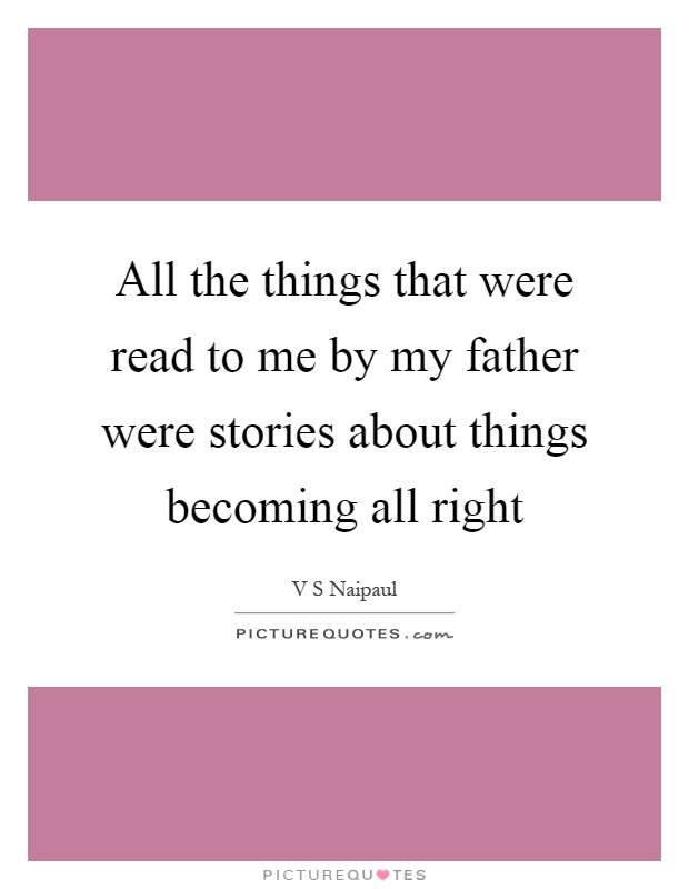 All the things that were read to me by my father were stories about things becoming all right Picture Quote #1