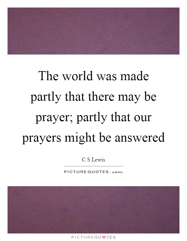 The world was made partly that there may be prayer; partly that our prayers might be answered Picture Quote #1