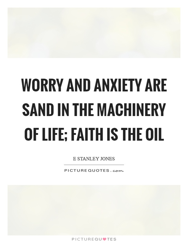 Worry and anxiety are sand in the machinery of life; faith is the oil Picture Quote #1