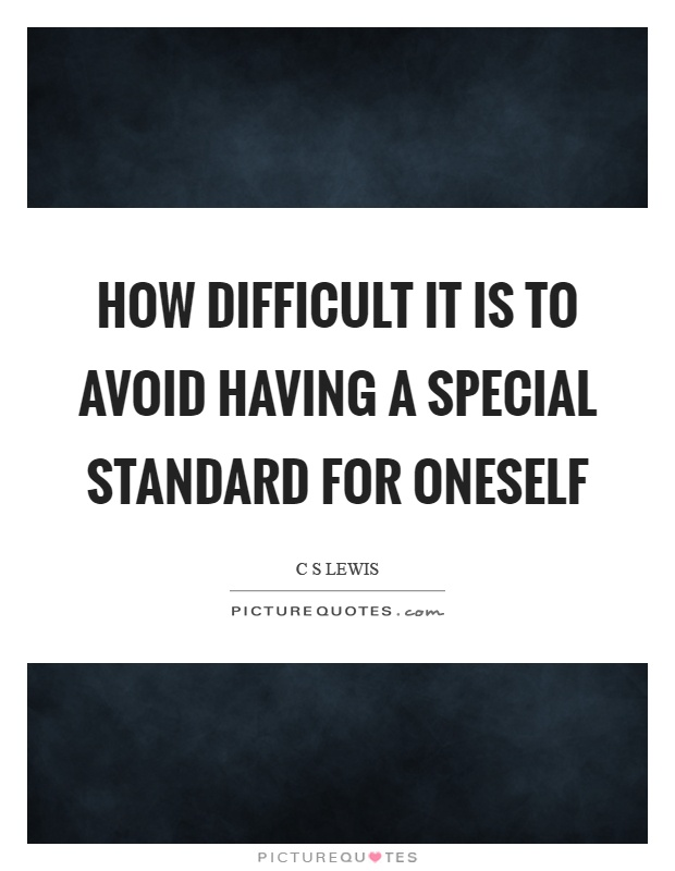How difficult it is to avoid having a special standard for oneself Picture Quote #1