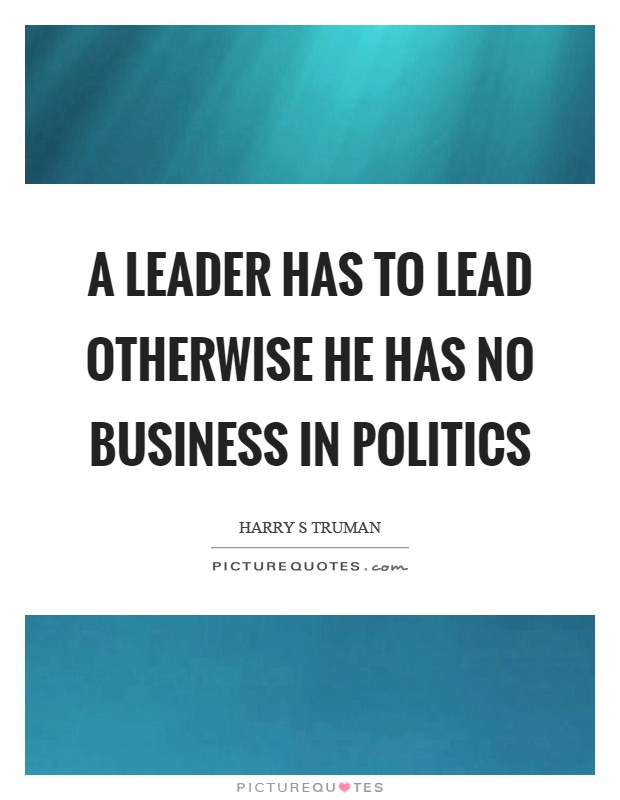 A leader has to lead otherwise he has no business in politics Picture Quote #1