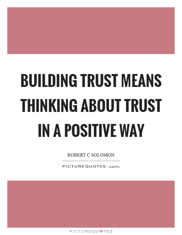 Building trust means thinking about trust in a positive way Picture Quote #1