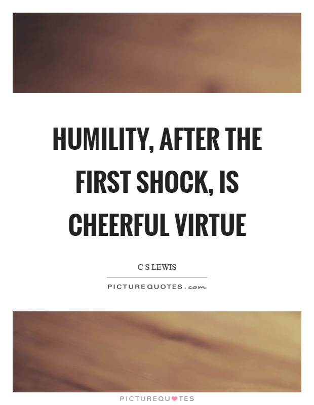 Humility, after the first shock, is cheerful virtue Picture Quote #1