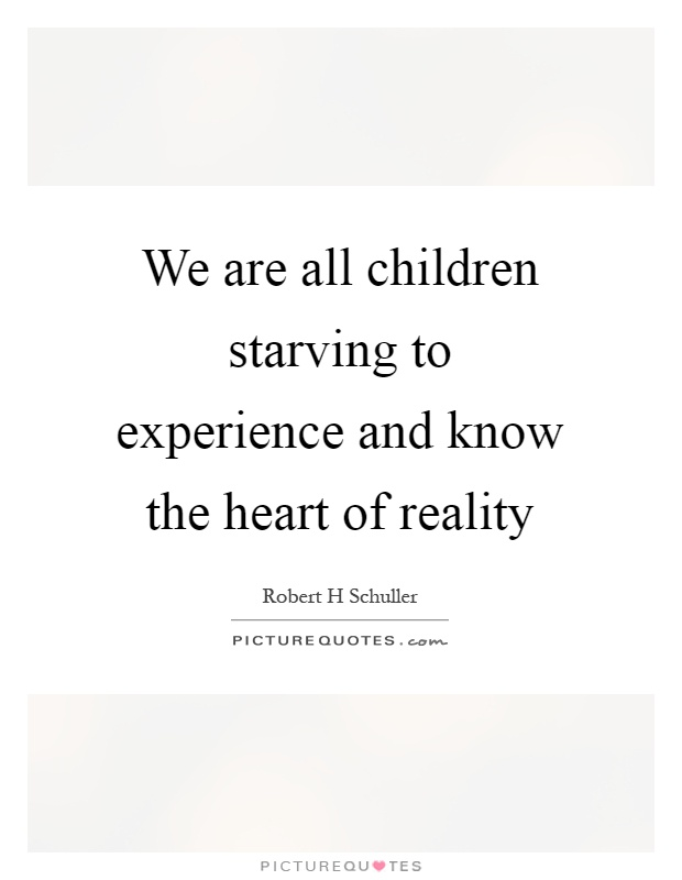 We are all children starving to experience and know the heart of reality Picture Quote #1