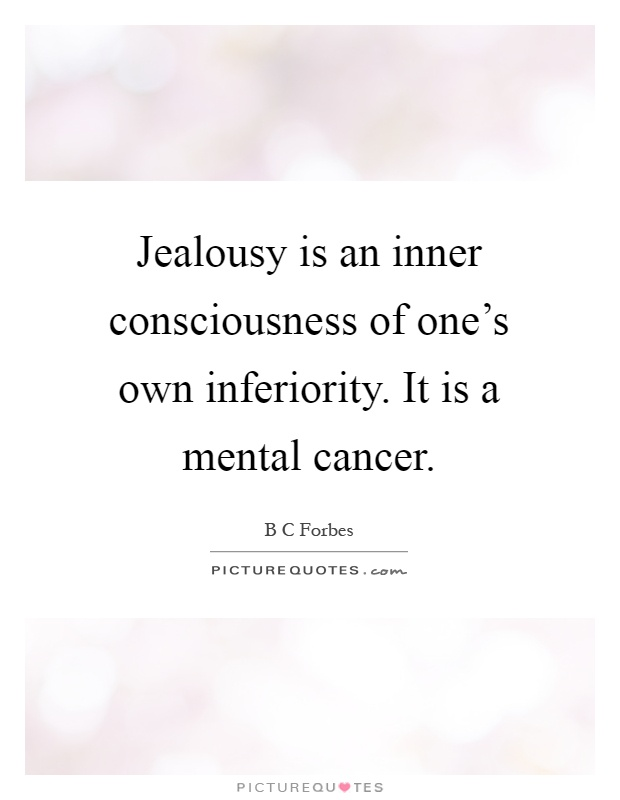 Jealousy is an inner consciousness of one's own inferiority. It is a mental cancer Picture Quote #1