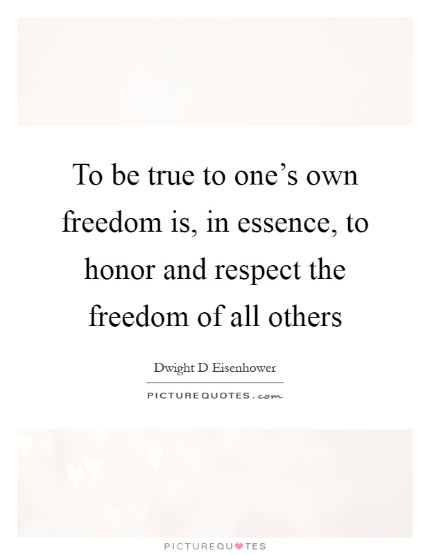 To be true to one's own freedom is, in essence, to honor and respect the freedom of all others Picture Quote #1