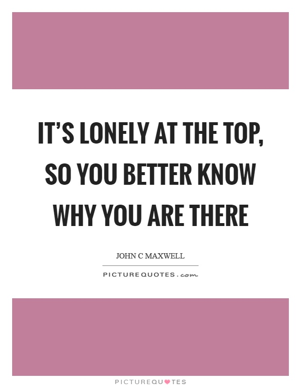 It's lonely at the top, so you better know why you are there Picture Quote #1