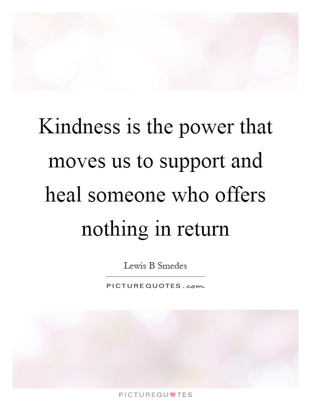 Kindness is the power that moves us to support and heal someone who offers nothing in return Picture Quote #1