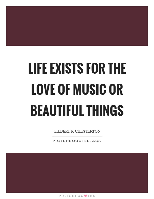 Life exists for the love of music or beautiful things Picture Quote #1