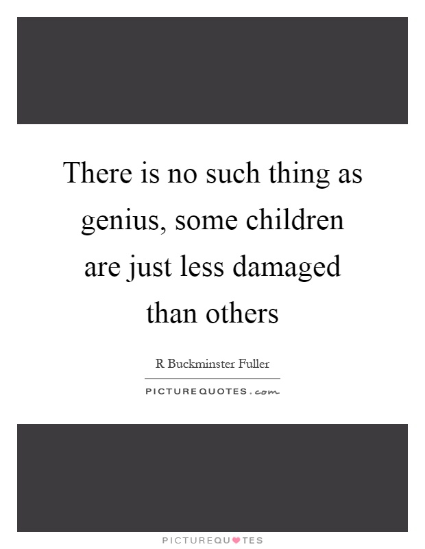There is no such thing as genius, some children are just less damaged than others Picture Quote #1