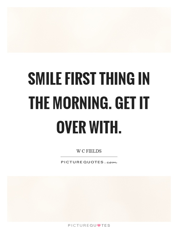 Smile first thing in the morning. Get it over with Picture Quote #1