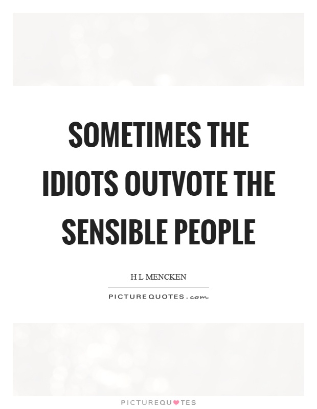 Sometimes the idiots outvote the sensible people Picture Quote #1