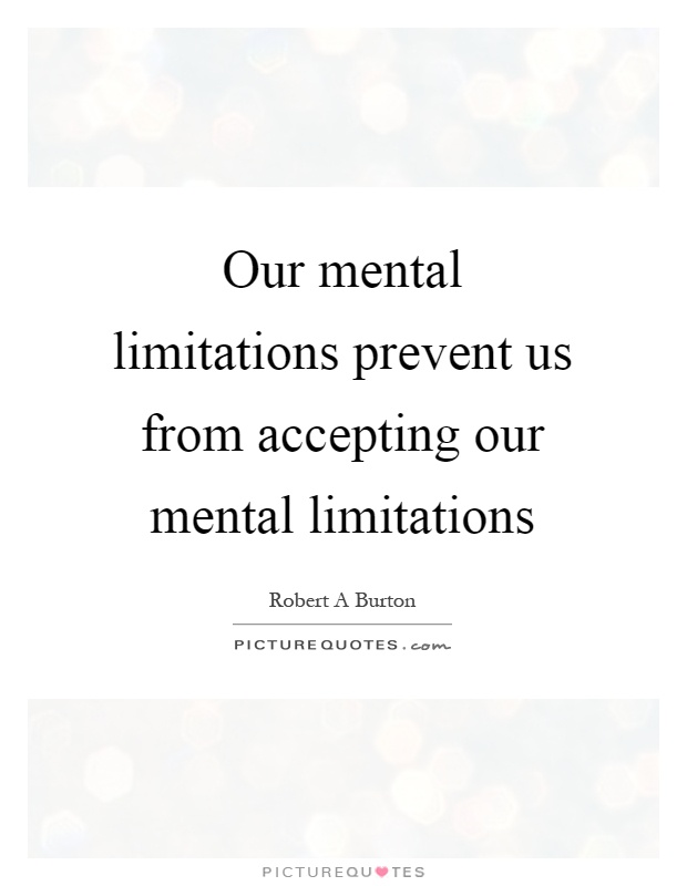 Our mental limitations prevent us from accepting our mental limitations Picture Quote #1