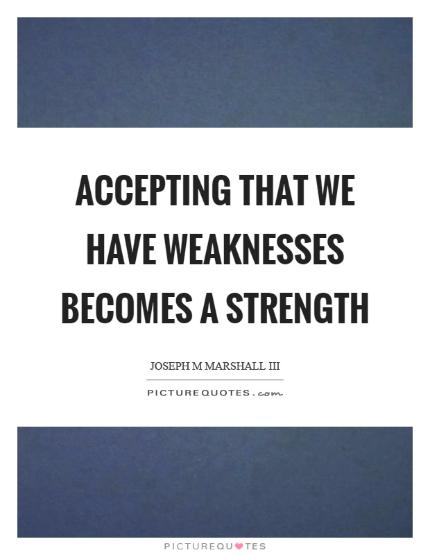 Accepting that we have weaknesses becomes a strength Picture Quote #1