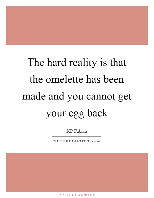 The hard reality is that the omelette has been made and you cannot get your egg back Picture Quote #1