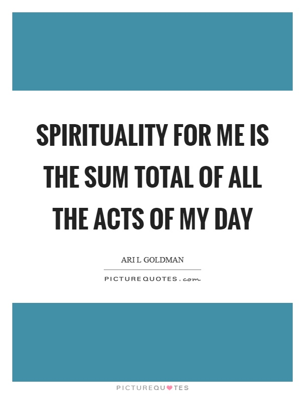 Spirituality for me is the sum total of all the acts of my day Picture Quote #1