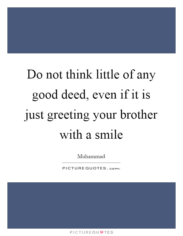 Do not think little of any good deed, even if it is just greeting your brother with a smile Picture Quote #1
