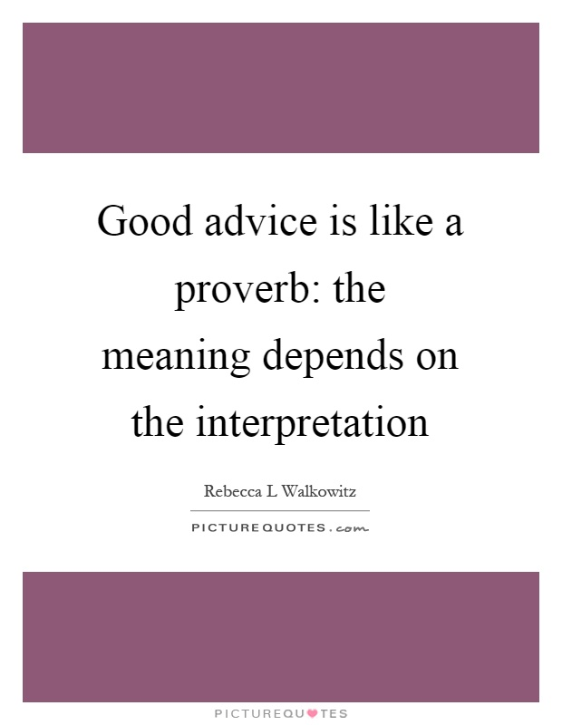Good advice is like a proverb: the meaning depends on the interpretation Picture Quote #1