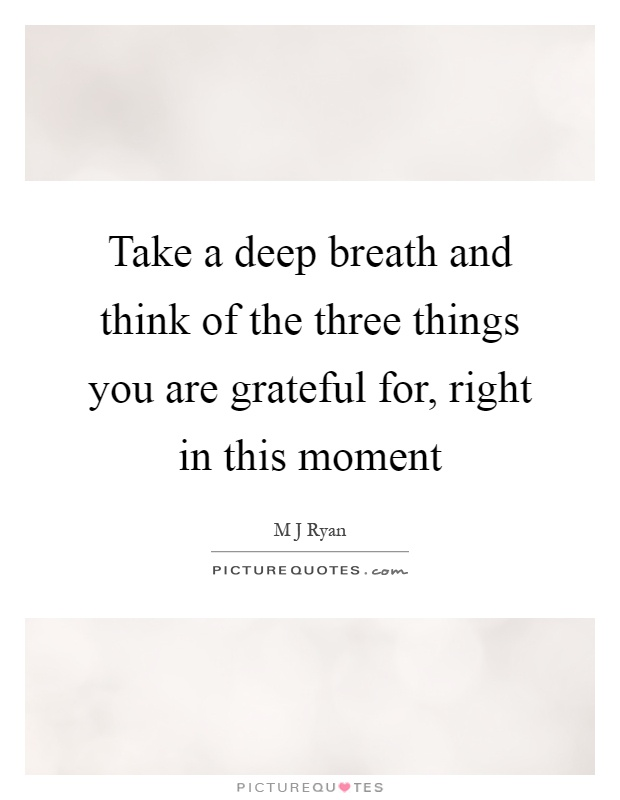 Take a deep breath and think of the three things you are grateful for, right in this moment Picture Quote #1