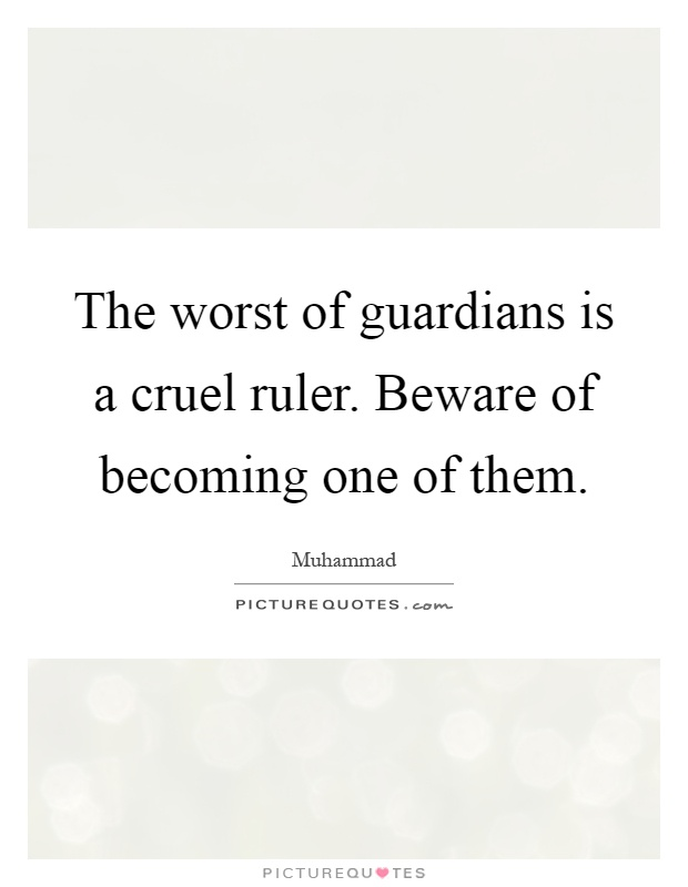 The worst of guardians is a cruel ruler. Beware of becoming one of them Picture Quote #1