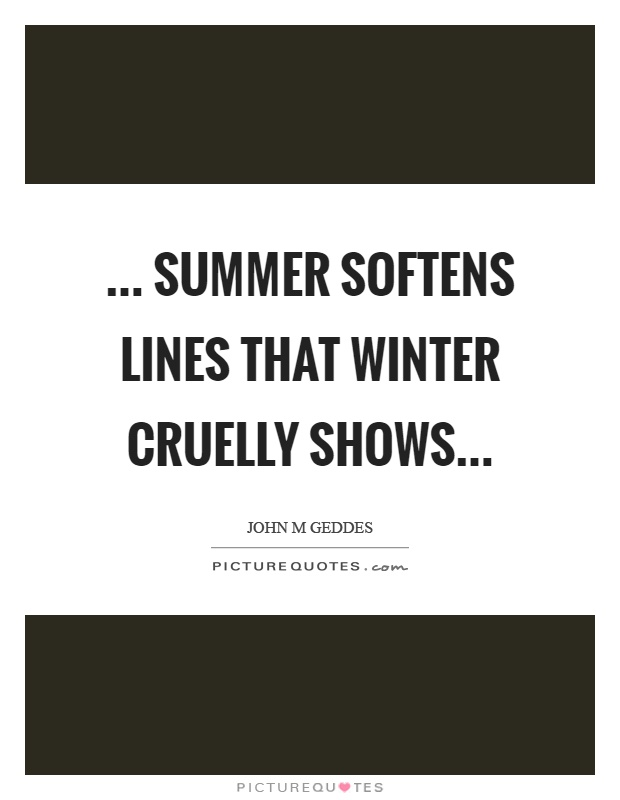 ... summer softens lines that winter cruelly shows Picture Quote #1