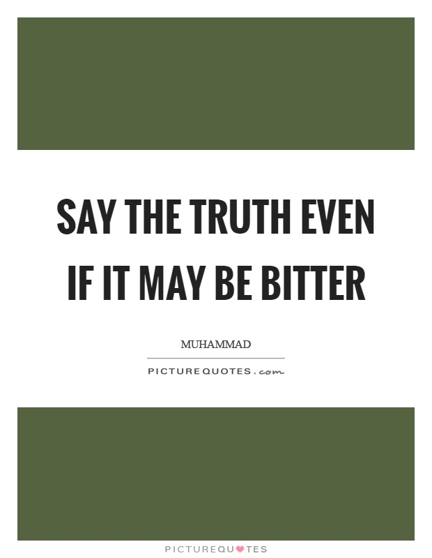 Say the truth even if it may be bitter Picture Quote #1