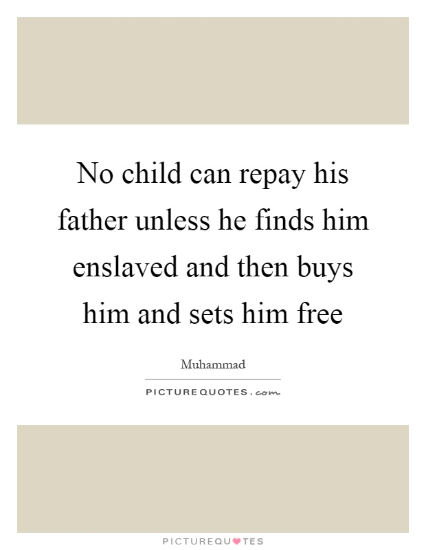 No child can repay his father unless he finds him enslaved and then buys him and sets him free Picture Quote #1