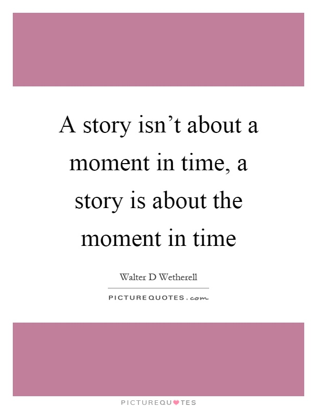 A story isn't about a moment in time, a story is about the moment in time Picture Quote #1